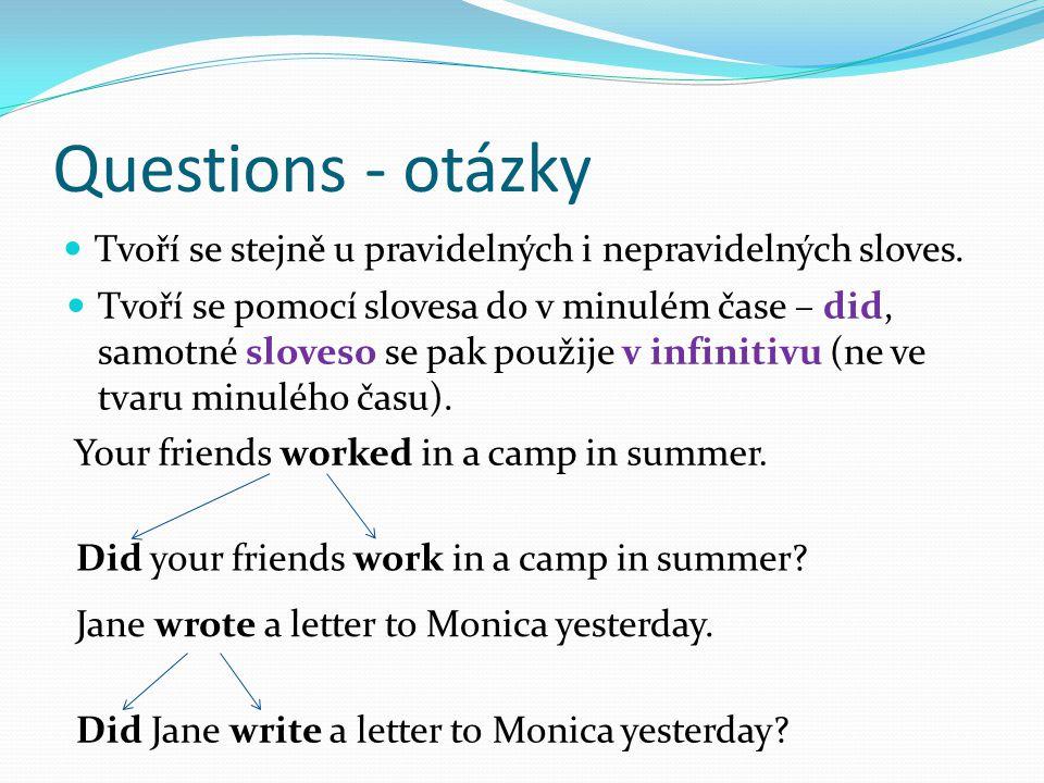 Questions - otázky Tvoří se stejně u pravidelných i nepravidelných sloves. Tvoří se pomocí slovesa do v minulém čase – did, samotné sloveso se pak pou