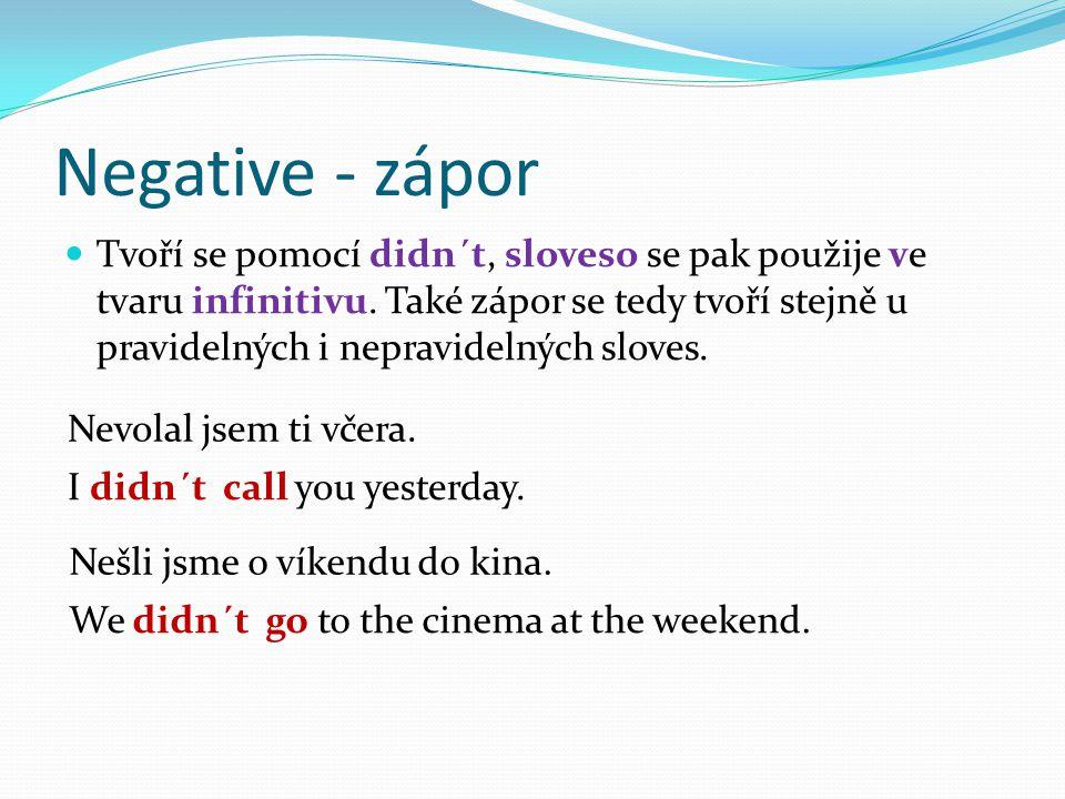 Negative - zápor Tvoří se pomocí didn´t, sloveso se pak použije ve tvaru infinitivu. Také zápor se tedy tvoří stejně u pravidelných i nepravidelných s
