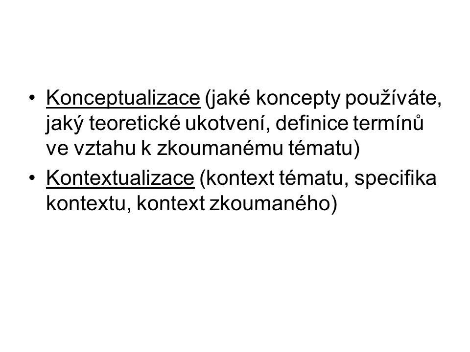 Konceptualizace (jaké koncepty používáte, jaký teoretické ukotvení, definice termínů ve vztahu k zkoumanému tématu) Kontextualizace (kontext tématu, s