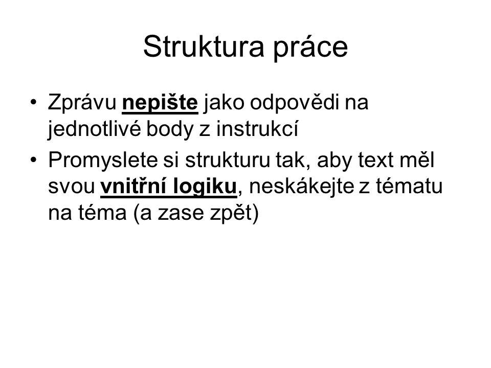 Struktura práce Zprávu nepište jako odpovědi na jednotlivé body z instrukcí Promyslete si strukturu tak, aby text měl svou vnitřní logiku, neskákejte