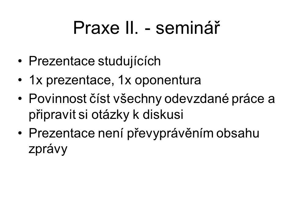 Praxe II. - seminář Prezentace studujících 1x prezentace, 1x oponentura Povinnost číst všechny odevzdané práce a připravit si otázky k diskusi Prezent