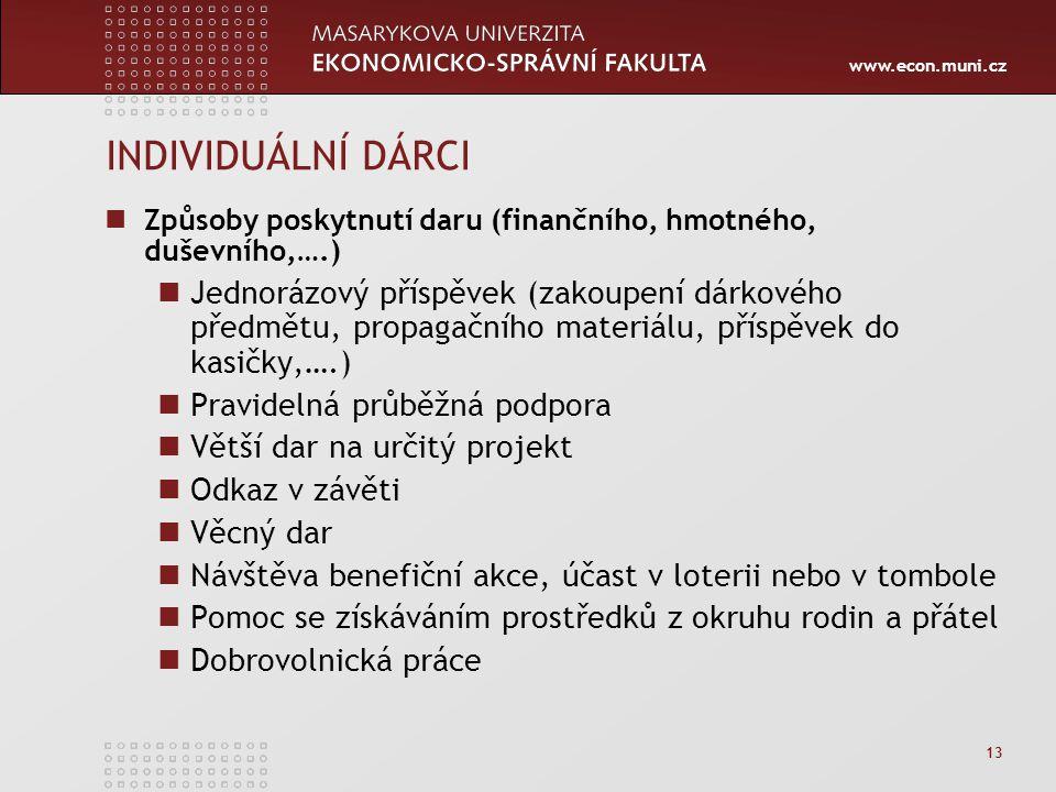 www.econ.muni.cz 13 INDIVIDUÁLNÍ DÁRCI Způsoby poskytnutí daru (finančního, hmotného, duševního,….) Jednorázový příspěvek (zakoupení dárkového předmětu, propagačního materiálu, příspěvek do kasičky,….) Pravidelná průběžná podpora Větší dar na určitý projekt Odkaz v závěti Věcný dar Návštěva benefiční akce, účast v loterii nebo v tombole Pomoc se získáváním prostředků z okruhu rodin a přátel Dobrovolnická práce