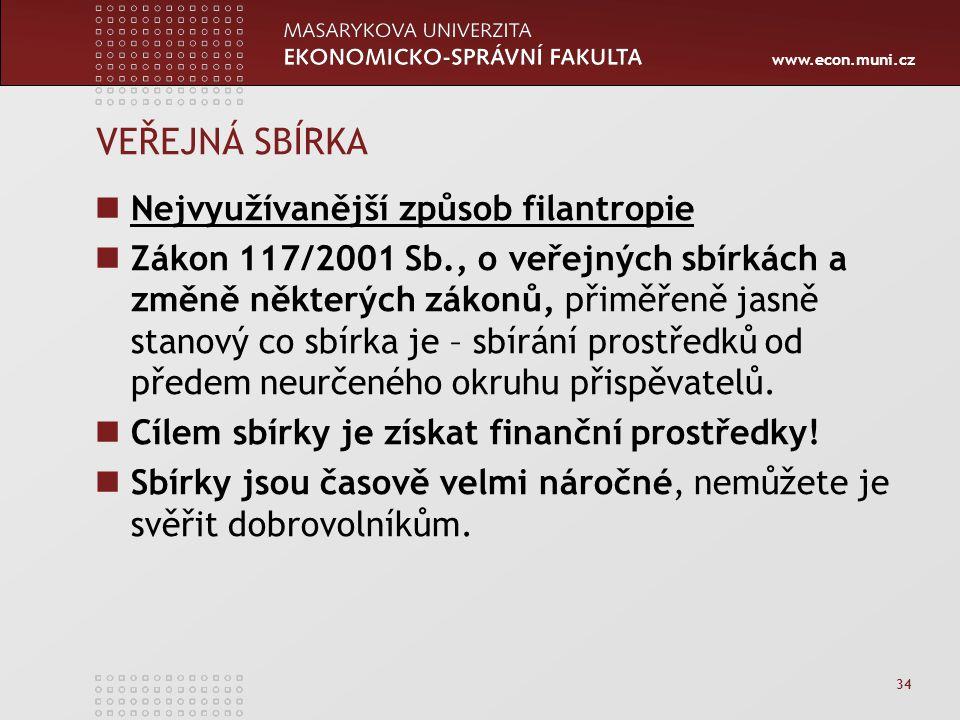 www.econ.muni.cz 34 VEŘEJNÁ SBÍRKA Nejvyužívanější způsob filantropie Zákon 117/2001 Sb., o veřejných sbírkách a změně některých zákonů, přiměřeně jasně stanový co sbírka je – sbírání prostředků od předem neurčeného okruhu přispěvatelů.