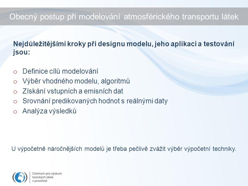 Obecný postup při modelování atmosférického transportu látek o Definice cílů modelování o Výběr vhodného modelu, algoritmů o Získání vstupních a emisních dat o Srovnání predikovaných hodnot s reálnými daty o Analýza výsledků Nejdůležitějšími kroky při designu modelu, jeho aplikaci a testování jsou: U výpočetně náročnějších modelů je třeba pečlivě zvážit výběr výpočetní techniky.