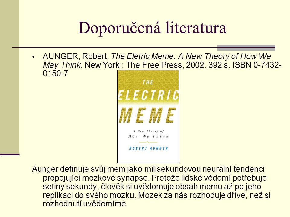 Doporučená literatura AUNGER, Robert.The Eletric Meme: A New Theory of How We May Think.
