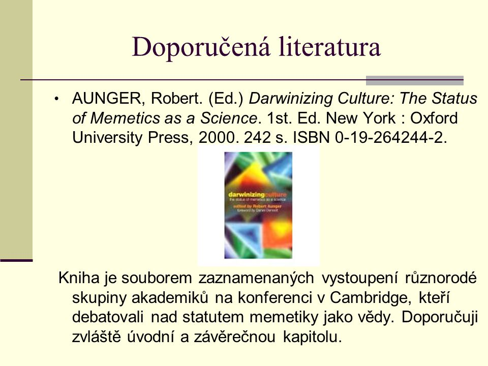 Doporučená literatura AUNGER, Robert. (Ed.) Darwinizing Culture: The Status of Memetics as a Science. 1st. Ed. New York : Oxford University Press, 200