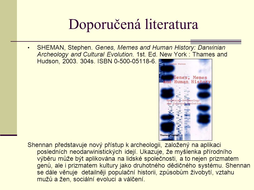 Doporučená literatura SHEMAN, Stephen. Genes, Memes and Human History: Darwinian Archeology and Cultural Evolution. 1st. Ed. New York : Thames and Hud