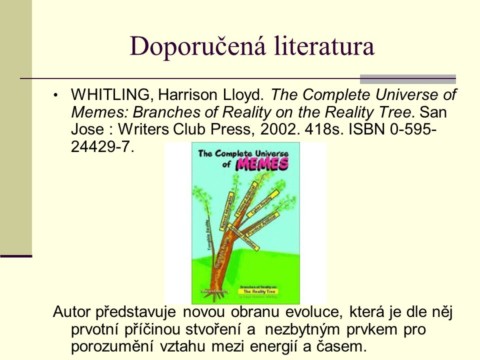 Doporučená literatura WHITLING, Harrison Lloyd. The Complete Universe of Memes: Branches of Reality on the Reality Tree. San Jose : Writers Club Press