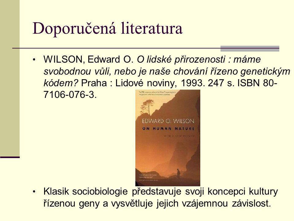 Doporučená literatura WILSON, Edward O. O lidské přirozenosti : máme svobodnou vůli, nebo je naše chování řízeno genetickým kódem? Praha : Lidové novi