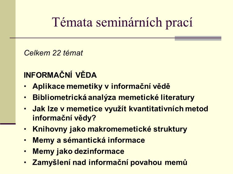 Témata seminárních prací Celkem 22 témat INFORMAČNÍ VĚDA Aplikace memetiky v informační vědě Bibliometrická analýza memetické literatury Jak lze v mem