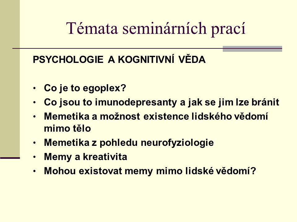 Témata seminárních prací PSYCHOLOGIE A KOGNITIVNÍ VĚDA Co je to egoplex? Co jsou to imunodepresanty a jak se jim lze bránit Memetika a možnost existen