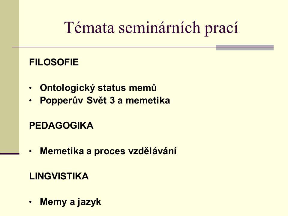 Témata seminárních prací FILOSOFIE Ontologický status memů Popperův Svět 3 a memetika PEDAGOGIKA Memetika a proces vzdělávání LINGVISTIKA Memy a jazyk
