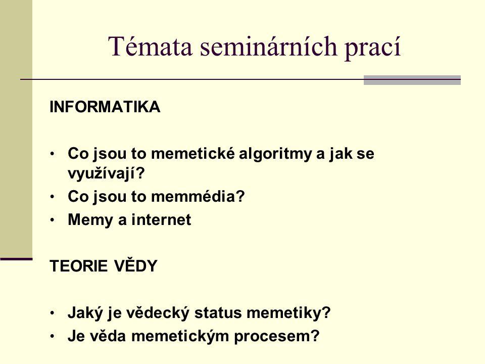 Témata seminárních prací INFORMATIKA Co jsou to memetické algoritmy a jak se využívají? Co jsou to memmédia? Memy a internet TEORIE VĚDY Jaký je vědec