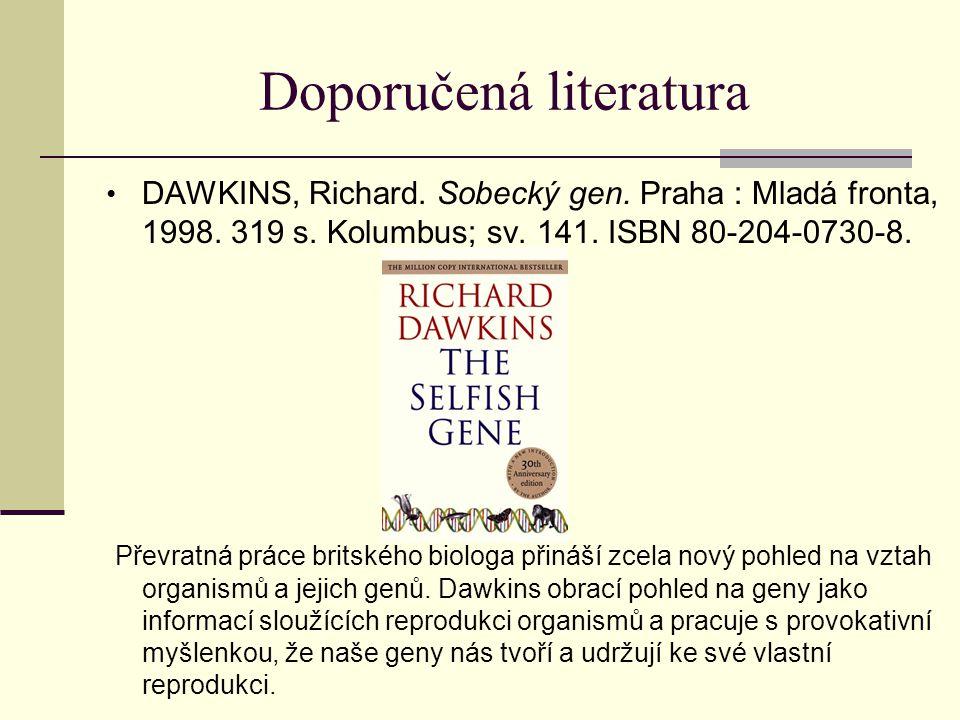 Doporučená literatura DAWKINS, Richard. Sobecký gen. Praha : Mladá fronta, 1998. 319 s. Kolumbus; sv. 141. ISBN 80-204-0730-8. Převratná práce britské