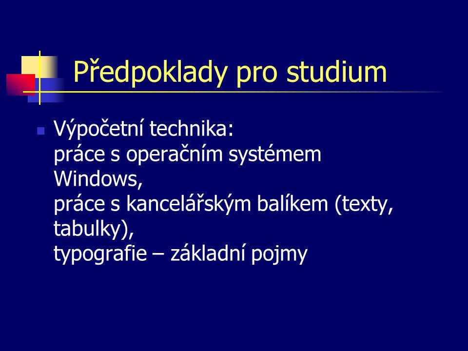Předpoklady pro studium Výpočetní technika: práce s operačním systémem Windows, práce s kancelářským balíkem (texty, tabulky), typografie – základní p