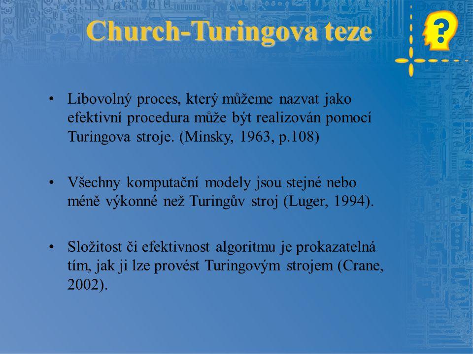 Church-Turingova teze Libovolný proces, který můžeme nazvat jako efektivní procedura může být realizován pomocí Turingova stroje.