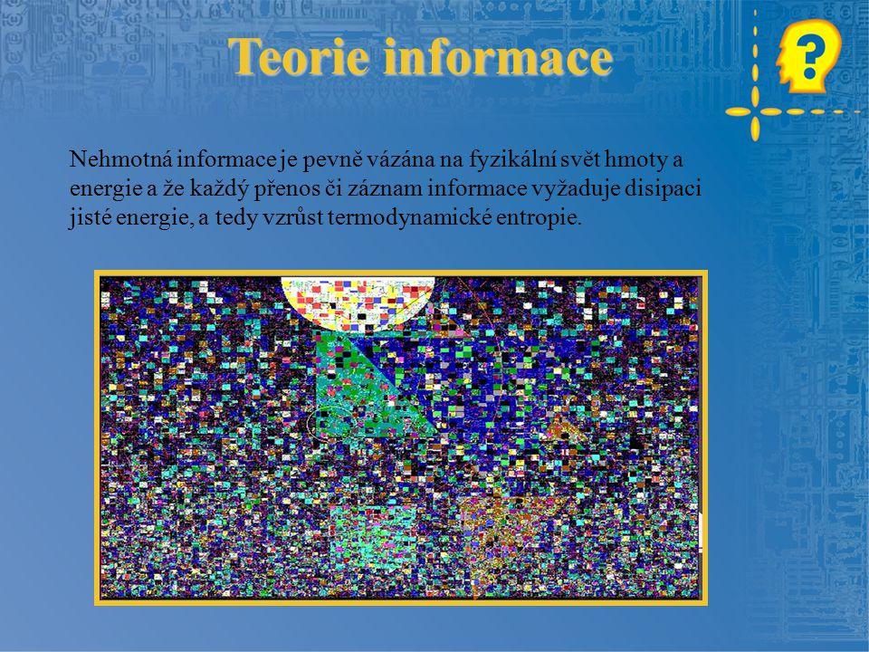 Teorie informace Nehmotná informace je pevně vázána na fyzikální svět hmoty a energie a že každý přenos či záznam informace vyžaduje disipaci jisté energie, a tedy vzrůst termodynamické entropie.