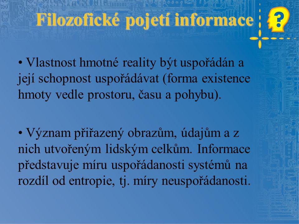 Filozofické pojetí informace Vlastnost hmotné reality být uspořádán a její schopnost uspořádávat (forma existence hmoty vedle prostoru, času a pohybu).