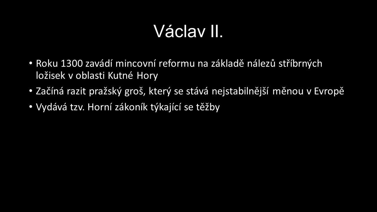 Václav II. Roku 1300 zavádí mincovní reformu na základě nálezů stříbrných ložisek v oblasti Kutné Hory Začíná razit pražský groš, který se stává nejst