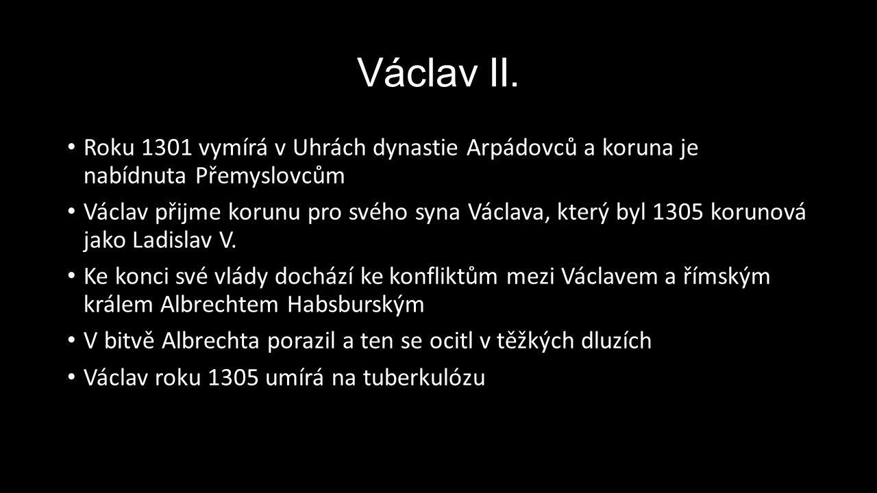 Václav II. Roku 1301 vymírá v Uhrách dynastie Arpádovců a koruna je nabídnuta Přemyslovcům Václav přijme korunu pro svého syna Václava, který byl 1305