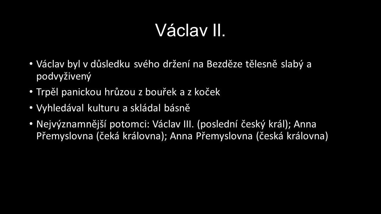 Václav II. Václav byl v důsledku svého držení na Bezděze tělesně slabý a podvyživený Trpěl panickou hrůzou z bouřek a z koček Vyhledával kulturu a skl