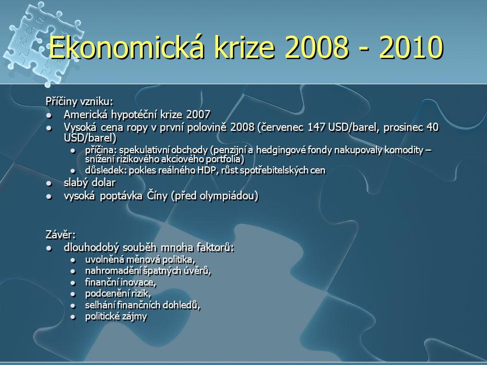 Ekonomická krize 2008 - 2010 Příčiny vzniku: Americká hypotéční krize 2007 Vysoká cena ropy v první polovině 2008 (červenec 147 USD/barel, prosinec 40 USD/barel) příčina: spekulativní obchody (penzijní a hedgingové fondy nakupovaly komodity – snížení rizikového akciového portfolia) důsledek: pokles reálného HDP, růst spotřebitelských cen slabý dolar vysoká poptávka Číny (před olympiádou) Závěr: dlouhodobý souběh mnoha faktorů: uvolněná měnová politika, nahromadění špatných úvěrů, finanční inovace, podcenění rizik, selhání finančních dohledů, politické zájmy Příčiny vzniku: Americká hypotéční krize 2007 Vysoká cena ropy v první polovině 2008 (červenec 147 USD/barel, prosinec 40 USD/barel) příčina: spekulativní obchody (penzijní a hedgingové fondy nakupovaly komodity – snížení rizikového akciového portfolia) důsledek: pokles reálného HDP, růst spotřebitelských cen slabý dolar vysoká poptávka Číny (před olympiádou) Závěr: dlouhodobý souběh mnoha faktorů: uvolněná měnová politika, nahromadění špatných úvěrů, finanční inovace, podcenění rizik, selhání finančních dohledů, politické zájmy