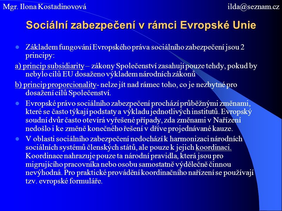 Sociální zabezpečení v rámci Evropské Unie Základem fungování Evropského práva sociálního zabezpečení jsou 2 principy: a) princip subsidiarity – zákon