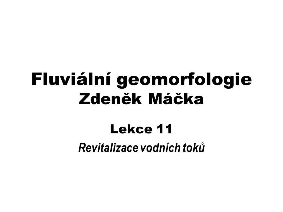 Fluviální geomorfologie Zdeněk Máčka Lekce 11 Revitalizace vodních toků