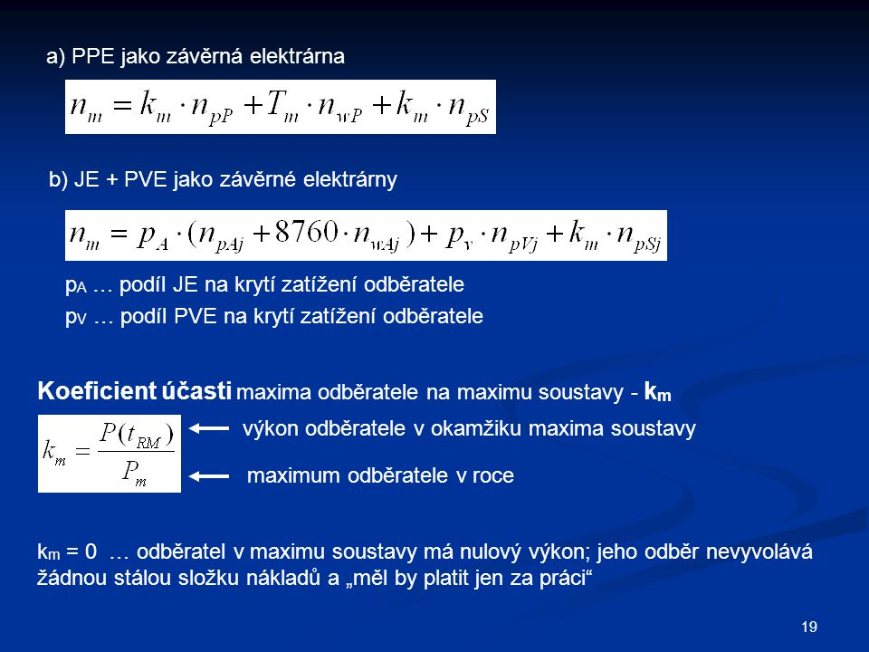 """19 a) PPE jako závěrná elektrárna b) JE + PVE jako závěrné elektrárny p A … podíl JE na krytí zatížení odběratele p V … podíl PVE na krytí zatížení odběratele Koeficient účasti maxima odběratele na maximu soustavy - k m výkon odběratele v okamžiku maxima soustavy maximum odběratele v roce k m = 0 … odběratel v maximu soustavy má nulový výkon; jeho odběr nevyvolává žádnou stálou složku nákladů a """"měl by platit jen za práci"""