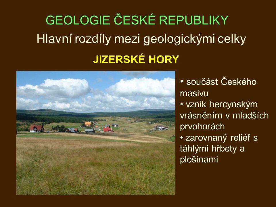 Hlavní rozdíly mezi geologickými celky JIZERSKÉ HORY součást Českého masivu vznik hercynským vrásněním v mladších prvohorách zarovnaný reliéf s táhlými hřbety a plošinami GEOLOGIE ČESKÉ REPUBLIKY