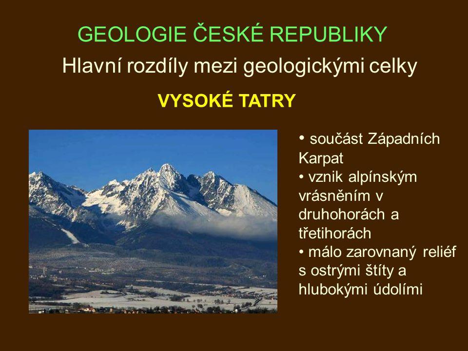 Hlavní rozdíly mezi geologickými celky VYSOKÉ TATRY součást Západních Karpat vznik alpínským vrásněním v druhohorách a třetihorách málo zarovnaný reliéf s ostrými štíty a hlubokými údolími GEOLOGIE ČESKÉ REPUBLIKY