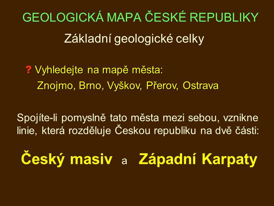 ? Vyhledejte na mapě města: Znojmo, Brno, Vyškov, Přerov, Ostrava Znojmo, Brno, Vyškov, Přerov, Ostrava Základní geologické celky Spojíte-li pomyslně tato města mezi sebou, vznikne linie, která rozděluje Českou republiku na dvě části: Český masiv a Západní Karpaty GEOLOGICKÁ MAPA ČESKÉ REPUBLIKY