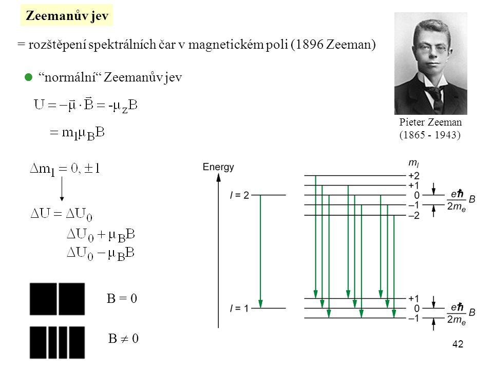 """Zeemanův jev = rozštěpení spektrálních čar v magnetickém poli (1896 Zeeman) Pieter Zeeman (1865 - 1943)  """"normální"""" Zeemanův jev B = 0 B  0 42"""