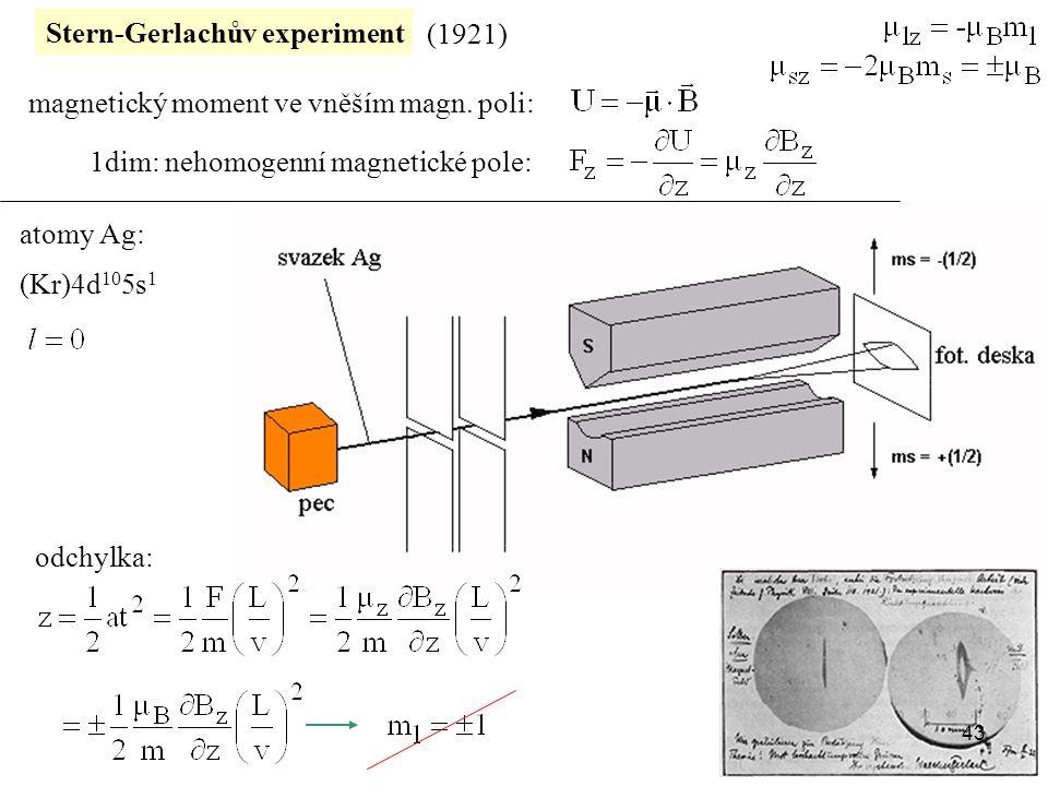 Stern-Gerlachův experiment (1921) atomy Ag: magnetický moment ve vněším magn. poli: 1dim: nehomogenní magnetické pole: odchylka: (Kr)4d 10 5s 1 43