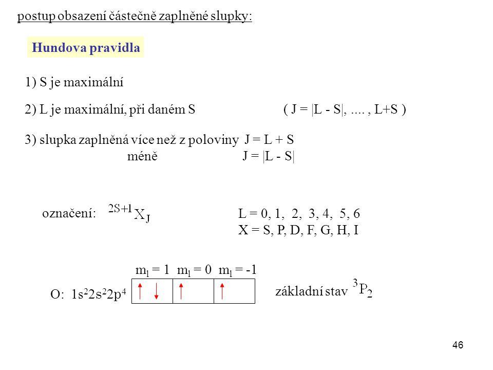 postup obsazení částečně zaplněné slupky: Hundova pravidla 1) S je maximální 2) L je maximální, při daném S 3) slupka zaplněná více než z poloviny J = L + S méně J = |L - S| ( J = |L - S|,...., L+S ) označení: L = 0, 1, 2, 3, 4, 5, 6 X = S, P, D, F, G, H, I O: 1s 2 2 s 2 2 p 4 základní stav m l = 1 m l = 0 m l = -1 46