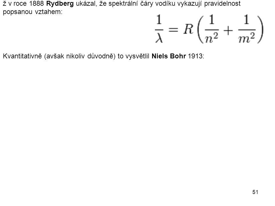 ž v roce 1888 Rydberg ukázal, že spektrální čáry vodíku vykazují pravidelnost popsanou vztahem: Kvantitativně (avšak nikoliv důvodně) to vysvětlil Niels Bohr 1913: 51