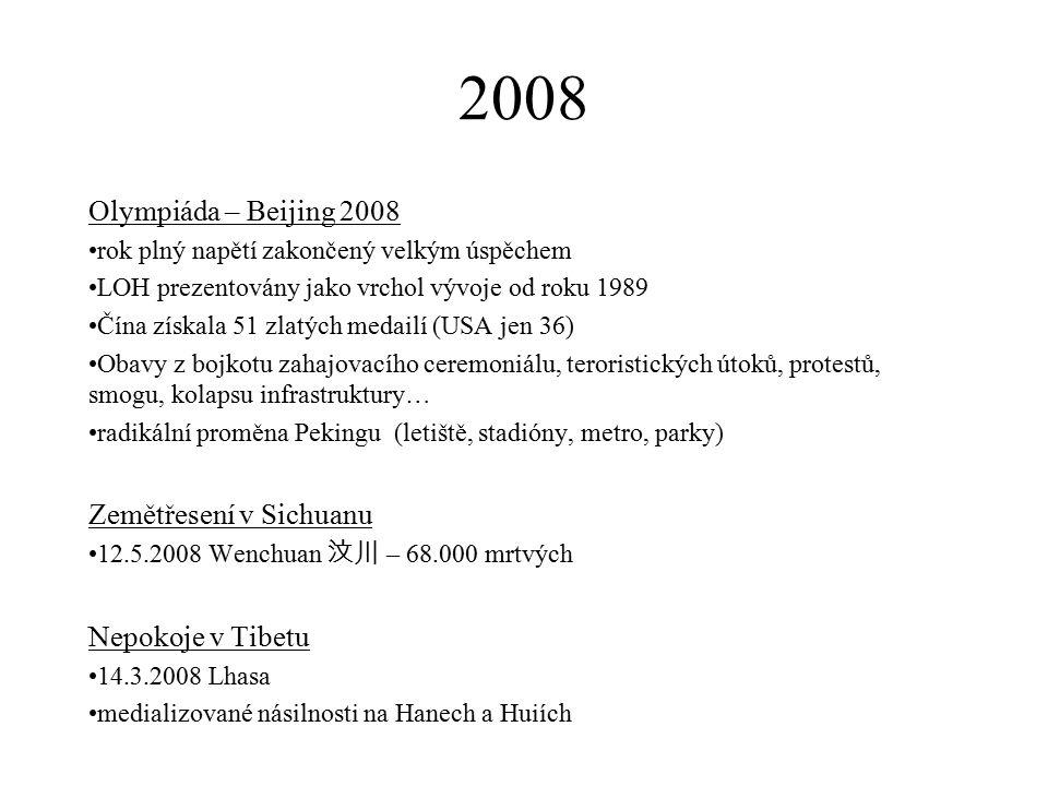 2008 Olympiáda – Beijing 2008 rok plný napětí zakončený velkým úspěchem LOH prezentovány jako vrchol vývoje od roku 1989 Čína získala 51 zlatých medailí (USA jen 36) Obavy z bojkotu zahajovacího ceremoniálu, teroristických útoků, protestů, smogu, kolapsu infrastruktury… radikální proměna Pekingu (letiště, stadióny, metro, parky) Zemětřesení v Sichuanu 12.5.2008 Wenchuan 汶川 – 68.000 mrtvých Nepokoje v Tibetu 14.3.2008 Lhasa medializované násilnosti na Hanech a Huiích