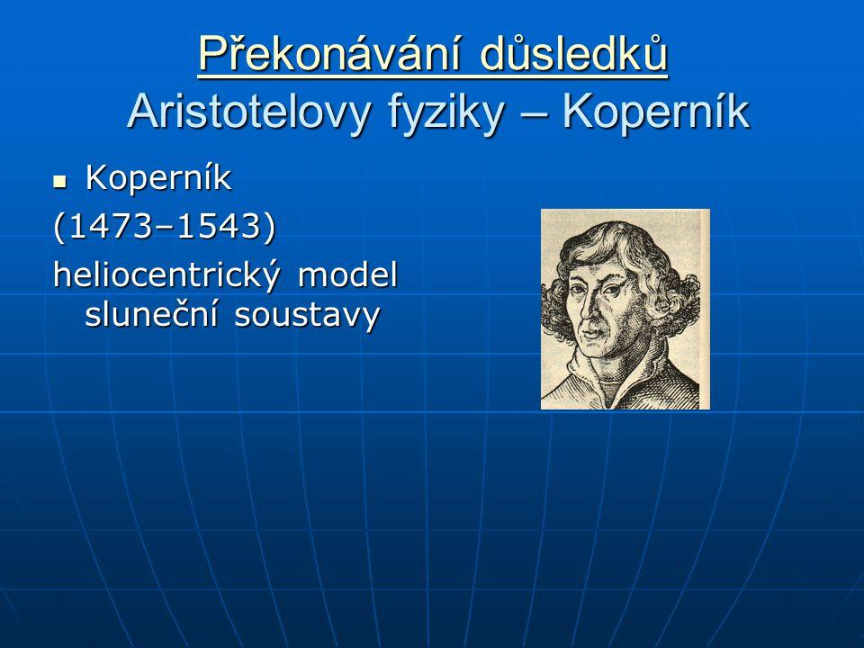 Překonávání důsledků Překonávání důsledků Aristotelovy fyziky – Koperník Překonávání důsledků Koperník Koperník(1473–1543) heliocentrický model sluneční soustavy