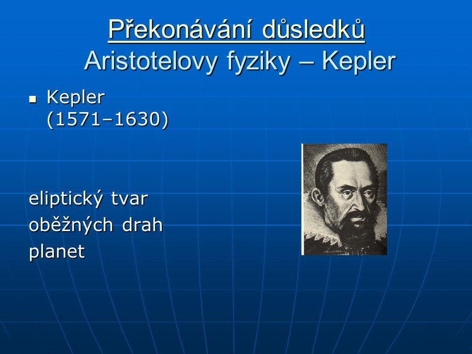 Překonávání důsledků Překonávání důsledků Aristotelovy fyziky – Kepler Překonávání důsledků Kepler (1571–1630) Kepler (1571–1630) eliptický tvar oběžných drah planet