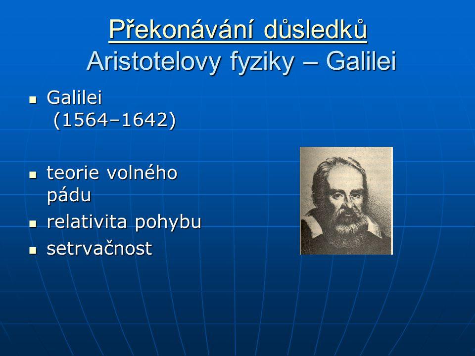 Překonávání důsledků Překonávání důsledků Aristotelovy fyziky – Galilei Překonávání důsledků Galilei (1564–1642) Galilei (1564–1642) teorie volného pádu teorie volného pádu relativita pohybu relativita pohybu setrvačnost setrvačnost
