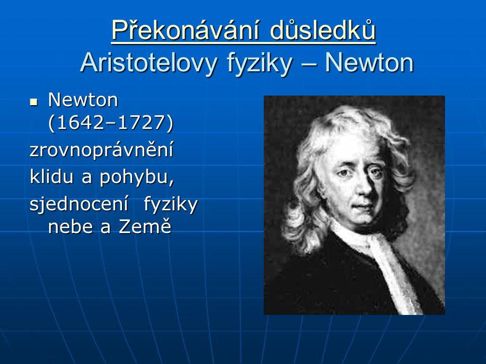 Překonávání důsledků Překonávání důsledků Aristotelovy fyziky – Newton Překonávání důsledků Newton (1642–1727) Newton (1642–1727)zrovnoprávnění klidu a pohybu, sjednocení fyziky nebe a Země
