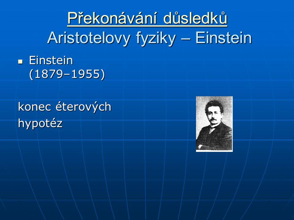 Překonávání důsledků Překonávání důsledků Aristotelovy fyziky – Einstein Překonávání důsledků Einstein (1879–1955) Einstein (1879–1955) konec éterových hypotéz