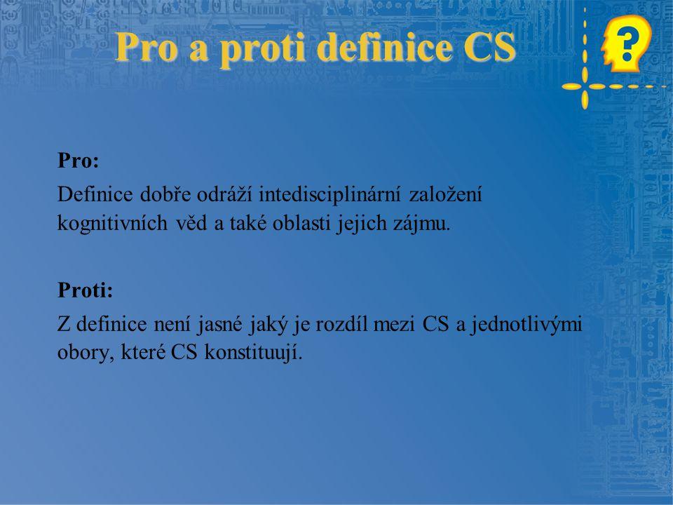 Pro a proti definice CS Pro: Definice dobře odráží intedisciplinární založení kognitivních věd a také oblasti jejich zájmu. Proti: Z definice není jas