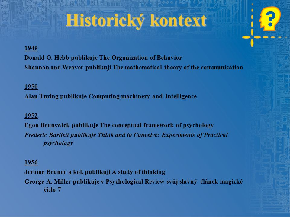 Historický kontext 1949 Donald O. Hebb publikuje The Organization of Behavior Shannon and Weaver publikují The mathematical theory of the communicatio