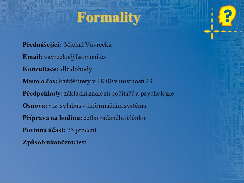 Formality Přednášející: Michal Vavrečka Email: vavrecka@fss.muni.cz Konzultace: dle dohody Místo a čas: každé úterý v 18.00 v místnosti 23 Předpoklady