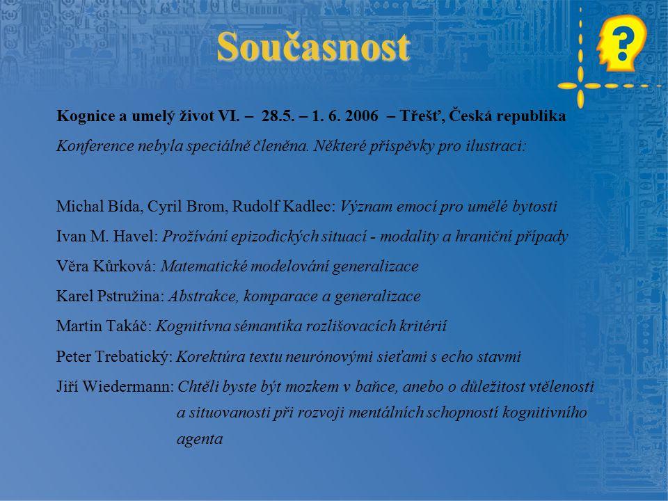 Současnost Kognice a umelý život VI. – 28.5. – 1. 6. 2006 – Třešť, Česká republika Konference nebyla speciálně členěna. Některé příspěvky pro ilustrac