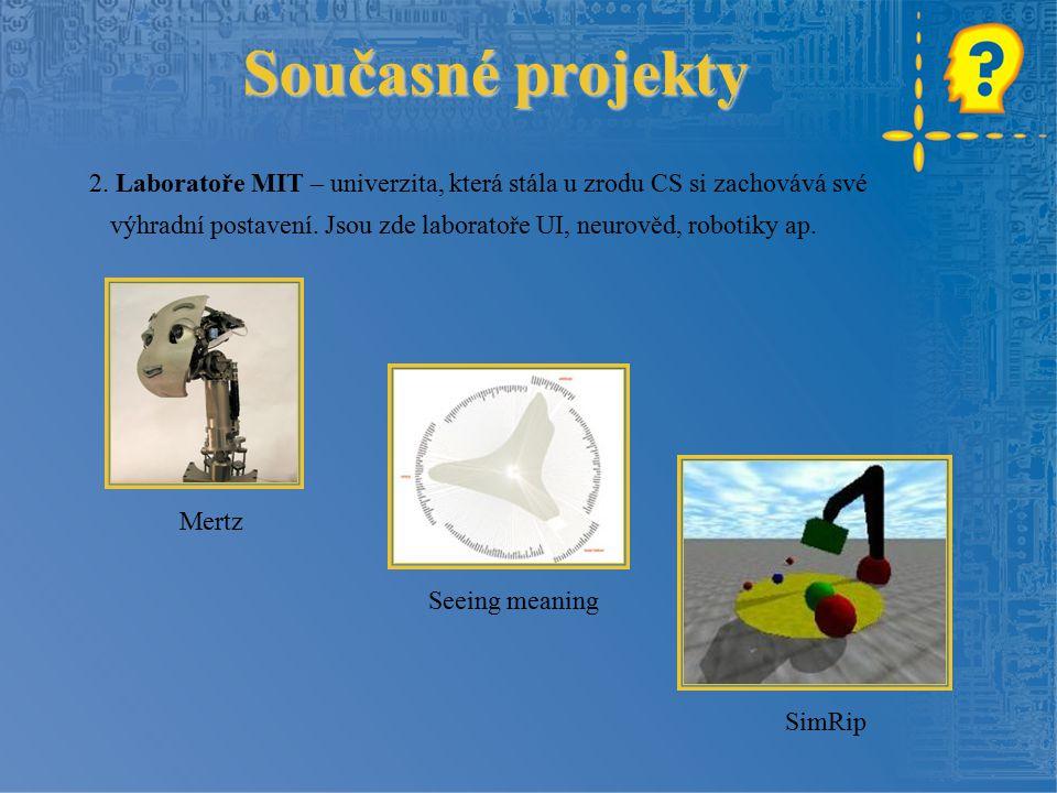 Současné projekty 2. Laboratoře MIT – univerzita, která stála u zrodu CS si zachovává své výhradní postavení. Jsou zde laboratoře UI, neurověd, roboti