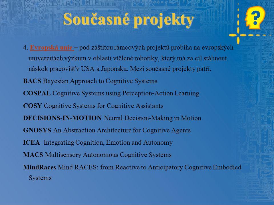 Současné projekty 4. Evropská unie – pod záštitou rámcových projektů probíha na evropských univerzitách výzkum v oblasti vtělené robotiky, který má za