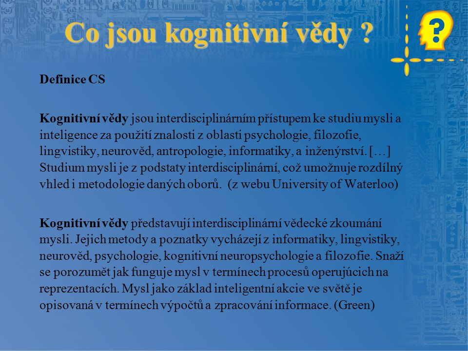 Co jsou kognitivní vědy ? Definice CS Kognitivní vědy jsou interdisciplinárním přístupem ke studiu mysli a inteligence za použití znalosti z oblasti p