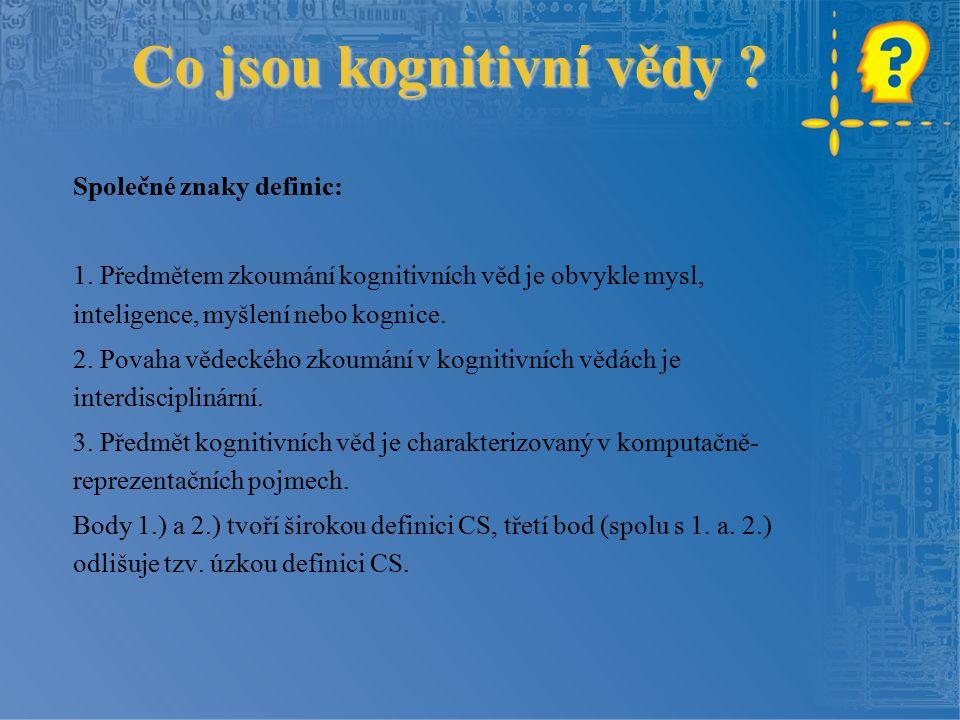 Co jsou kognitivní vědy ? Společné znaky definic: 1. Předmětem zkoumání kognitivních věd je obvykle mysl, inteligence, myšlení nebo kognice. 2. Povaha
